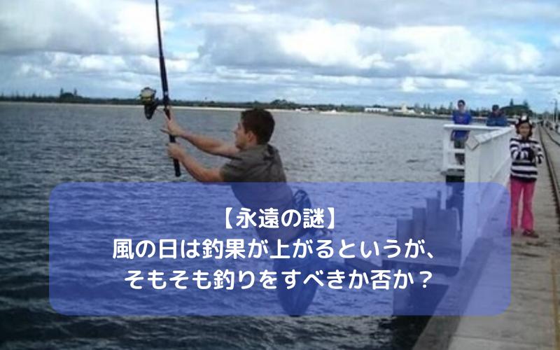 【永遠の謎】風の日は釣果が上がるというが、そもそも釣りをすべきかどうか