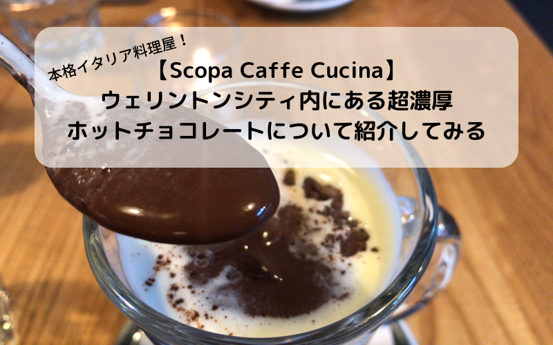 【Scopa Caffe Cucina】ウェリントンシティ内にある超濃厚ホットチョコレートについて!