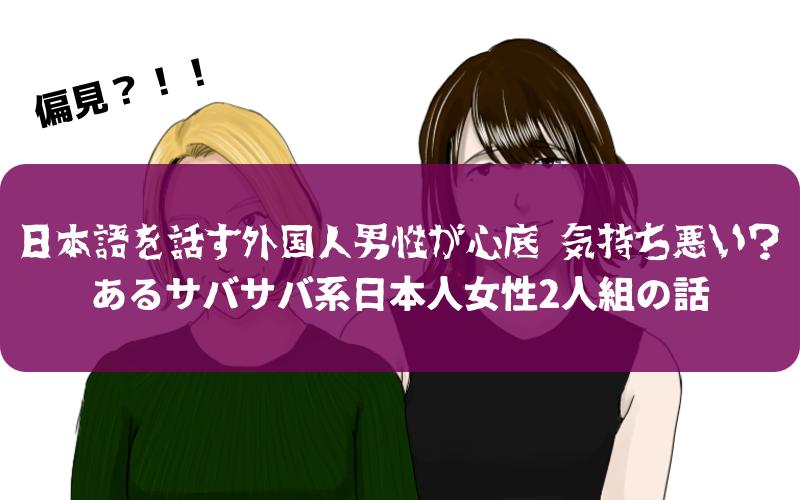 『日本語を話す外国人男性が心底 気持ち悪い』?あるサバサバ系日本人女性2人組の話