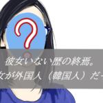 【彼女いない歴の終焉】初彼女が外国人(韓国人)だった話