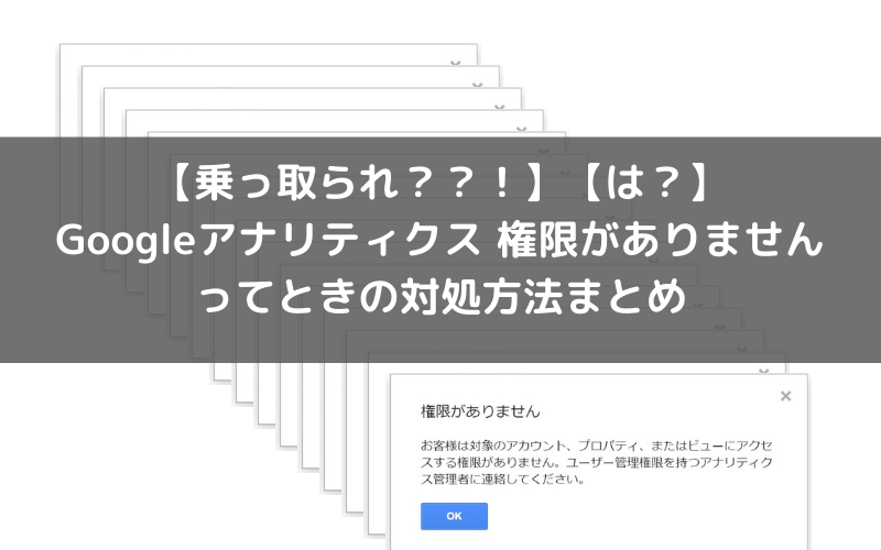 【乗っ取られ??!】Googleアナリティクスの権限がない、ってときの対処方法まとめ