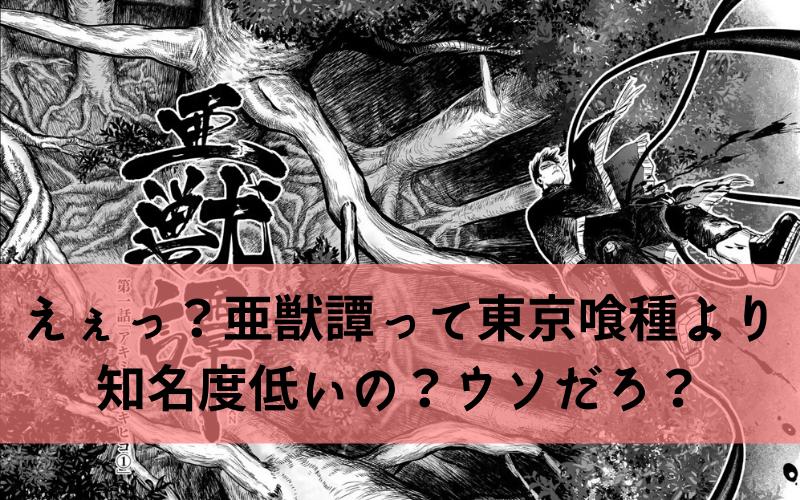 えぇっ?亜獣譚って東京喰種より3倍以上知名度低いの?ウソだろ?