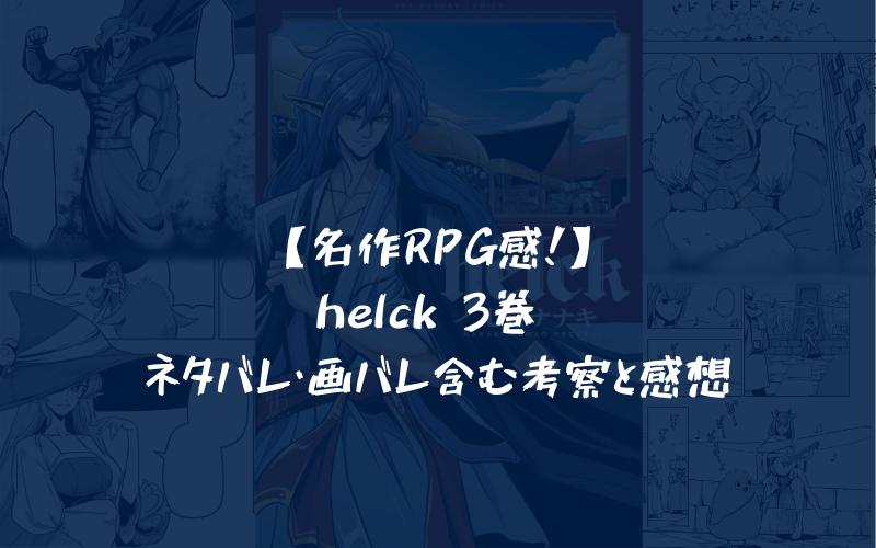 【名作RPG感!】helck 3巻 ネタバレ・画バレ含む考察と感想